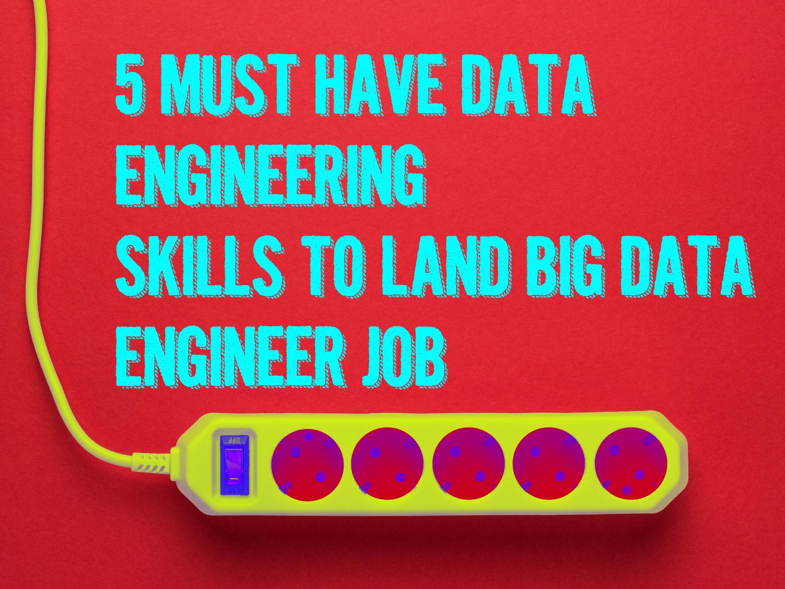 5 Must-Have Data Engineering Skills To Land Big Data Engineer Job In 2019